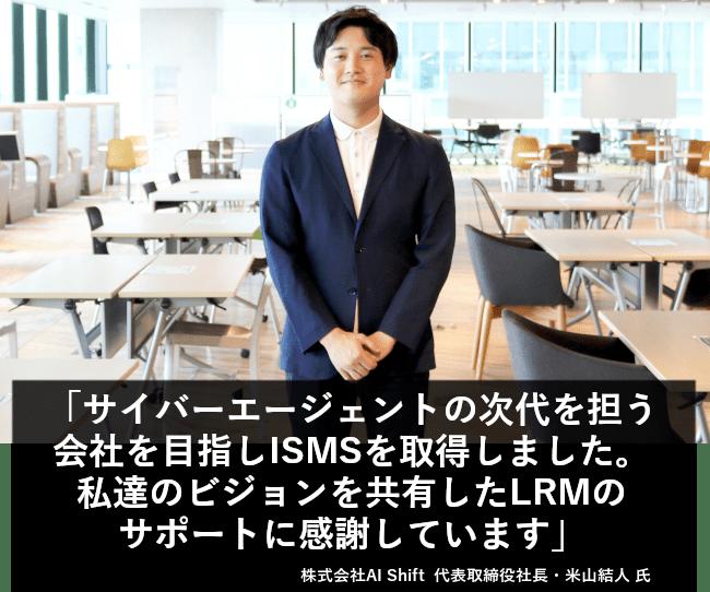 サイバーエージェントの次代を担う会社を目指し、ISMSを取得しました。私達のビジョンを共有したLRMのサポートに感謝しています