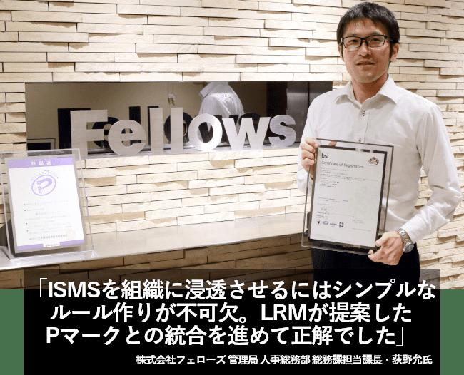 ISMSを組織に浸透させるにはシンプルなルール作りが不可欠。LRMが提案したPマークとの統合を進めて正解でした。