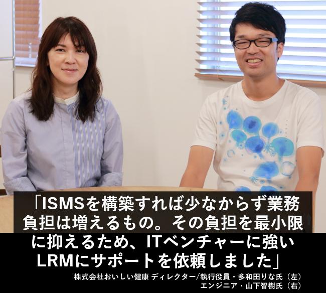 ISMSを構築すれば少なからず業務負担は増えるもの。その負担を最小限に抑えるため、ITベンチャーに強いLRMにサポートを依頼しました。
