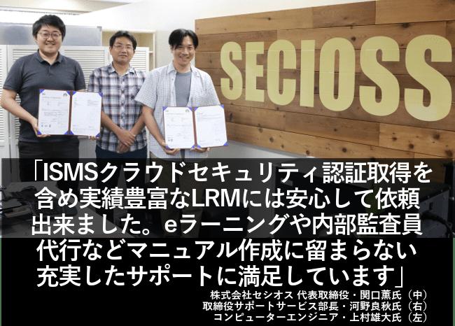 ISMSクラウドセキュリティ認証取得を含め実績豊富なLRMには安心して依頼できました。eラーニングや内部監査員代行などマニュアル作成に留まらない充実したサポートに満足しています。