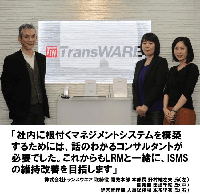 社内に根付くマネジメントシステムを構築するためには、話のわかるコンサルトが必要でした。これからもLRMと一緒に、ISMSの維持改善を目指します