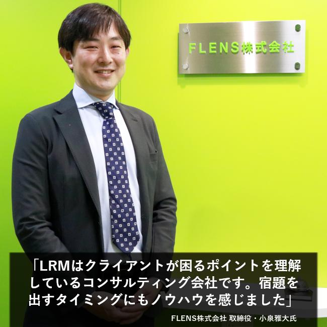 「LRMはクライアントが困るポイントを理解しているコンサルティング会社です。宿題を出すタイミングにもノウハウを感じました」FLENS株式会社 取締役・小泉雅大氏