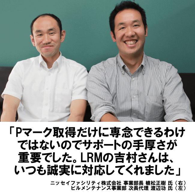 Pマーク取得だけに専念できるわけではないのでサポートの手厚さが重要でした。LRMの吉村さんは、いつも誠実に対応してくれました