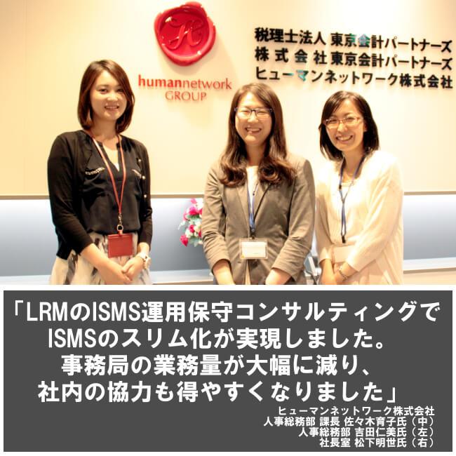 LRMのISMS運用保守コンサルティングでISMSのスリム化が実現しました。事務局の業務量が大幅に減り、社内の協力も得やすくなりました。